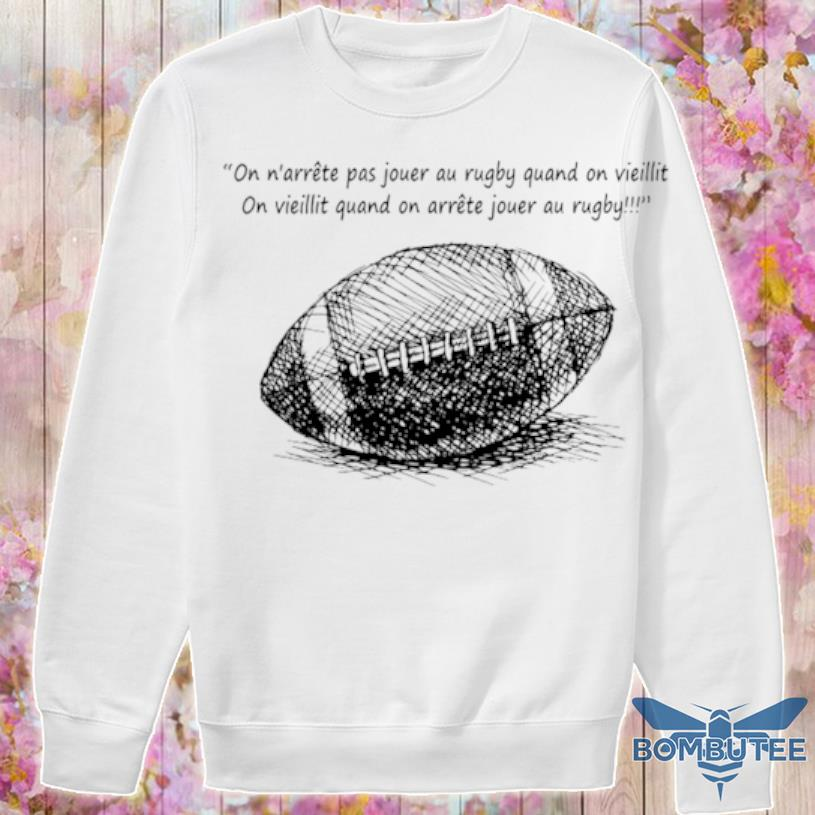 On N'arrête Pas Jouer Au Rugby Quand On Vieillit Shirt -sweater