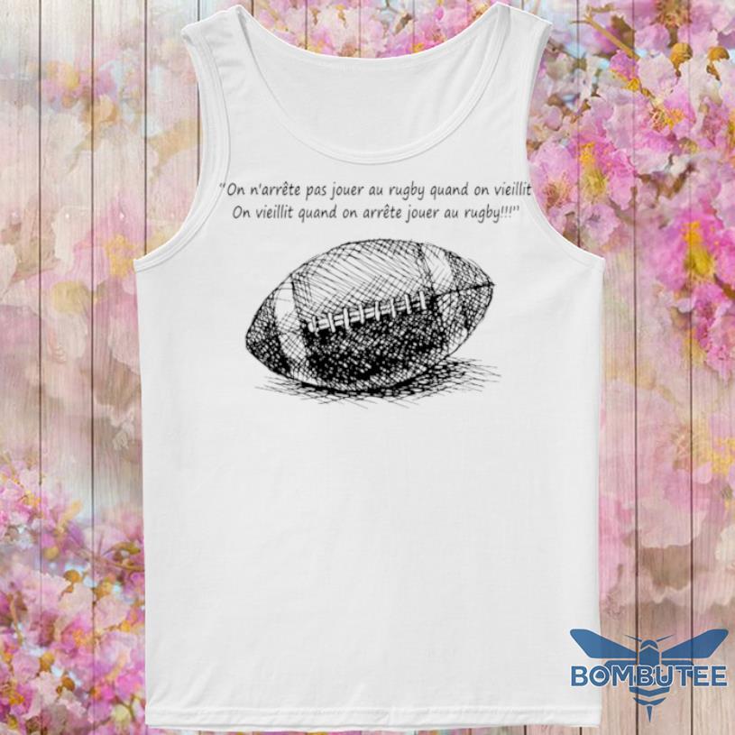 On N'arrête Pas Jouer Au Rugby Quand On Vieillit Shirt -tank top