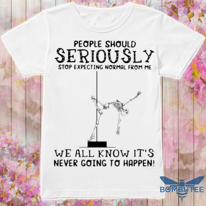 People Should Seriously Stop Expecting Normal From Me We All Know It's Never Going To Happen Skull Shirt
